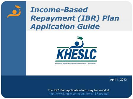 Income-Based Repayment (IBR) Plan Application Guide April 1, 2013 The IBR Plan application form may be found at