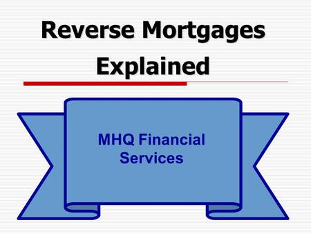 Reverse Mortgages Explained MHQ Financial Services.