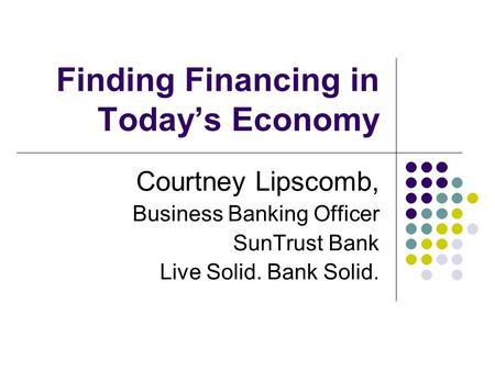 Finding Financing in Today's Economy Courtney Lipscomb, Business Banking Officer SunTrust Bank Live Solid. Bank Solid.