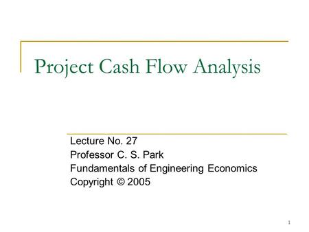 1 Project Cash Flow Analysis Lecture No. 27 Professor C. S. Park Fundamentals of Engineering Economics Copyright © 2005.