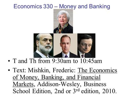 Economics 330 – Money and Banking T and Th from 9:30am to 10:45am Text: Mishkin, Frederic: The Economics of Money, Banking, and Financial Markets, Addison-Wesley,