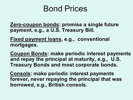 Bond Prices Zero-coupon bonds: promise a single future payment, e.g., a U.S. Treasury Bill. Fixed payment loans, e.g., conventional mortgages. Coupon Bonds: