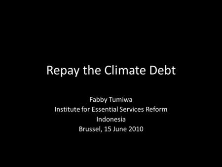 Repay the Climate Debt Fabby Tumiwa Institute for Essential Services Reform Indonesia Brussel, 15 June 2010.