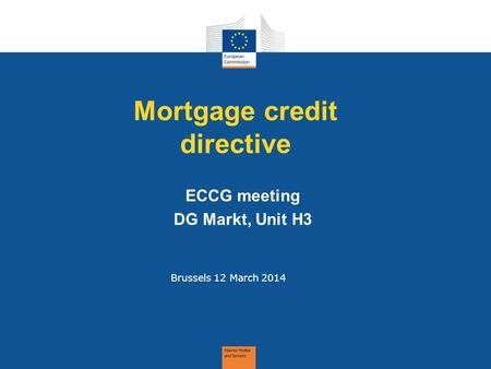 Mortgage credit directive Brussels 12 March 2014 ECCG meeting DG Markt, Unit H3.