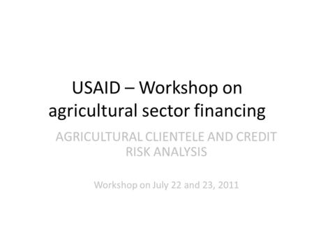 USAID – Workshop on agricultural sector financing AGRICULTURAL CLIENTELE AND CREDIT RISK ANALYSIS Workshop on July 22 and 23, 2011.