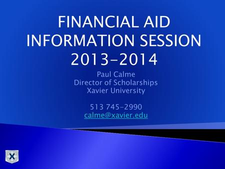 Paul Calme Director of Scholarships Xavier University 513 745-2990 FINANCIAL AID INFORMATION SESSION 2013-2014.
