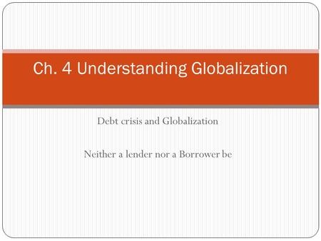Debt crisis and Globalization Neither a lender nor a Borrower be Ch. 4 Understanding Globalization.
