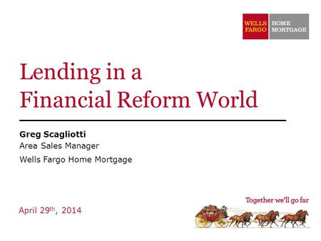 Lending in a Financial Reform World Greg Scagliotti Area Sales Manager Wells Fargo Home Mortgage April 29 th, 2014.