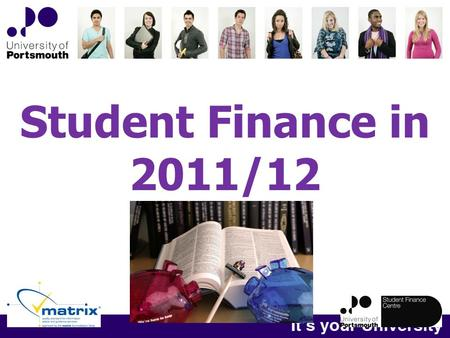 Student Finance in 2011/12. Browne Review into Student Finance Earliest introduction will be for new students from 2012 Students already in University.