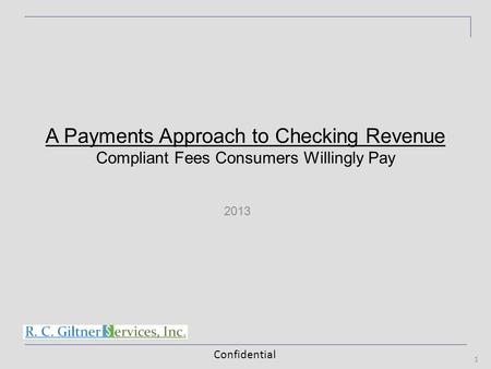 Confidential 2013 1 A Payments Approach to Checking Revenue Compliant Fees Consumers Willingly Pay.