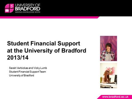Student Financial Support at the University of Bradford 2013/14 Sarah Verbickas and Vicky Lumb Student Financial Support Team University of Bradford.