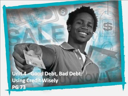Unit 4 - Good Debt, Bad Debt: Using Credit Wisely PG 73.