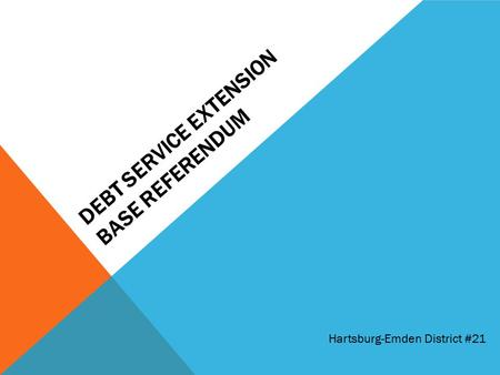 DEBT SERVICE EXTENSION BASE REFERENDUM Hartsburg-Emden District #21.