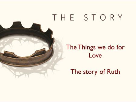 "The Things we do for Love The story of Ruth. 8 Then Naomi said to her two daughters-in-law, ""Go back, each of you, to your mother's home. May the Lord."