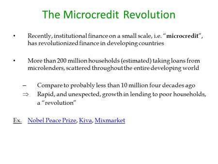 "The Microcredit Revolution Recently, institutional finance on a small scale, i.e. "" microcredit "", has revolutionized finance in developing countries More."