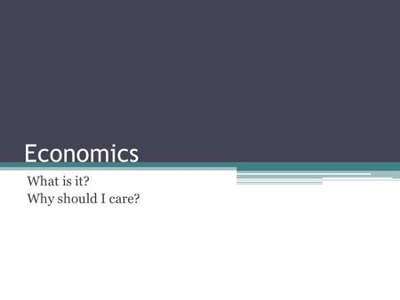 Economics What is it? Why should I care?. Types Macroeconomics – Looks at the economy as a whole concentrating on things like interest rates, inflation.