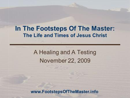 In The Footsteps Of The Master: The Life and Times of Jesus Christ A Healing and A Testing November 22, 2009 www.FootstepsOfTheMaster.info.