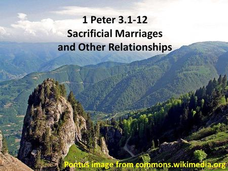 Pontus image from commons.wikimedia.org 1 Peter 3.1-12 Sacrificial Marriages and Other Relationships.