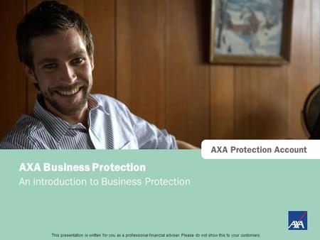 This presentation is directed at professional financial advisers only and should not be distributed to or relied upon by retail customers. AXA Protection.