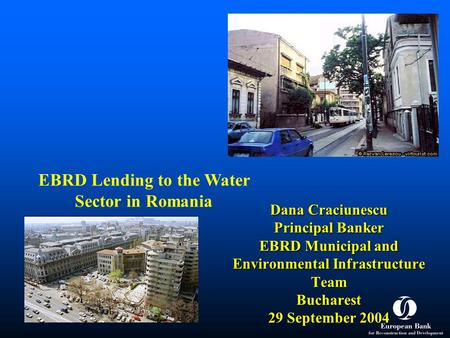 Dana Craciunescu Principal Banker EBRD Municipal and Environmental Infrastructure Team Bucharest 29 September 2004 EBRD Lending to the Water Sector in.