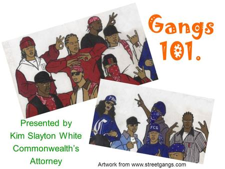 Gangs 101. Presented by Kim Slayton White Commonwealth's Attorney Artwork from www.streetgangs.com.