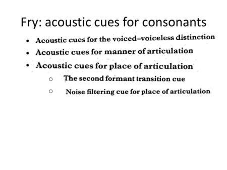 Fry: acoustic cues for consonants o. Fry p 135 Remind yourself of the fortis-lenis distinction in the slide for week 6 – as far as English is concerned,