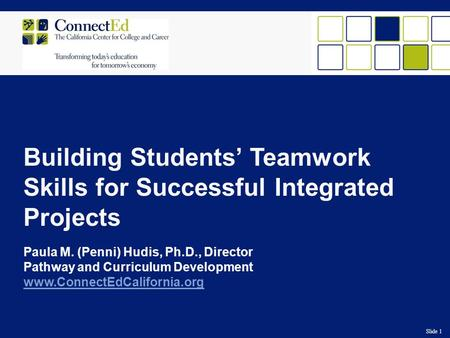 Slide 1 Building Students' Teamwork Skills for Successful Integrated Projects Paula M. (Penni) Hudis, Ph.D., Director Pathway and Curriculum Development.
