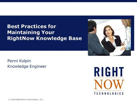© 2008 RightNow Technologies, Inc. Title Best Practices for Maintaining Your RightNow Knowledge Base Penni Kolpin Knowledge Engineer.