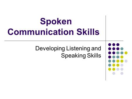 Spoken Communication Skills Developing Listening and Speaking Skills.