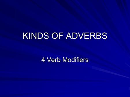 KINDS OF ADVERBS 4 Verb Modifiers.
