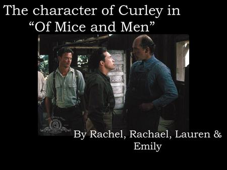 "The character of Curley in ""Of Mice and Men"" By Rachel, Rachael, Lauren & Emily."