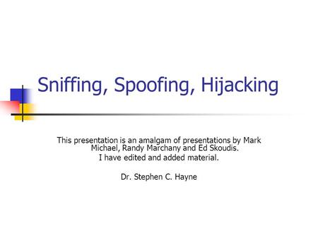 Sniffing, Spoofing, Hijacking This presentation is an amalgam of presentations by Mark Michael, Randy Marchany and Ed Skoudis. I have edited and added.