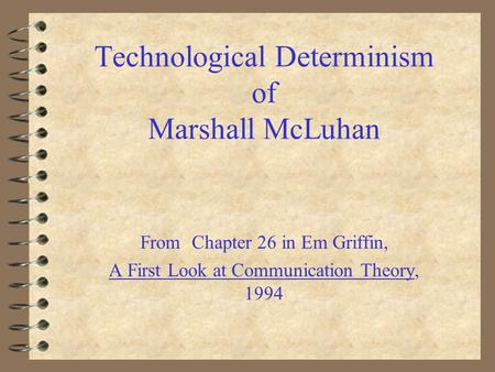 Technological Determinism of Marshall McLuhan From Chapter 26 in Em Griffin, A First Look at Communication Theory, 1994.
