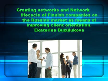 Creating networks and Network lifecycle of Finnish companies on the Russian market as means of improving client orientation. Ekaterina Buzulukova.