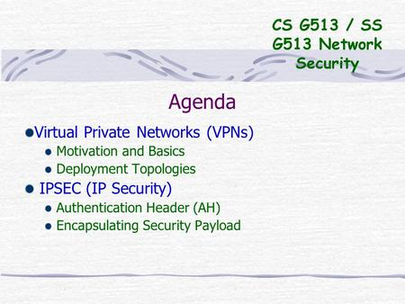 Agenda Virtual Private Networks (VPNs) Motivation and Basics Deployment Topologies IPSEC (IP Security) Authentication Header (AH) Encapsulating Security.