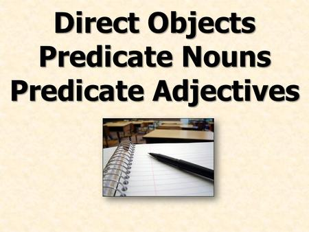 Direct Objects Predicate Nouns Predicate Adjectives.