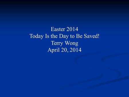 Easter 2014 Today Is the Day to Be Saved! Terry Wong April 20, 2014.
