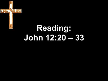 Reading: John 12:20 – 33. 20 Some Greeks were among those who had gone to Jerusalem to worship during the festival. 21 They went to Philip (he was from.
