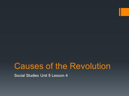 Causes of the Revolution Social Studies Unit 5 Lesson 4.