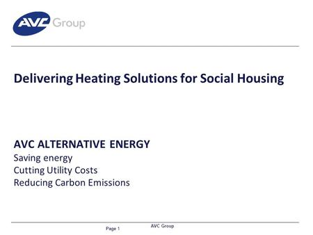 Page 1 AVC Group Delivering Heating Solutions for Social Housing AVC ALTERNATIVE ENERGY Saving energy Cutting Utility Costs Reducing Carbon Emissions.