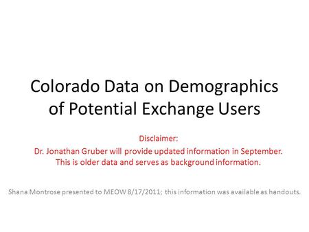 Colorado Data on Demographics of Potential Exchange Users Disclaimer: Dr. Jonathan Gruber will provide updated information in September. This is older.