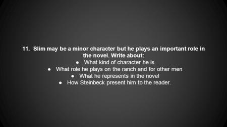 11. Slim may be a minor character but he plays an important role in the novel. Write about: ●What kind of character he is ●What role he plays on the ranch.