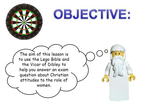 OBJECTIVE: The aim of this lesson is to use the Lego Bible and the Vicar of Dibley to help you answer an exam question about Christian attitudes to the.