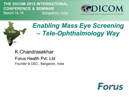 THE DICOM 2013 INTERNATIONAL CONFERENCE & SEMINAR March 14-16Bangalore, India Enabling Mass Eye Screening – Tele-Ophthalmology Way K.Chandrasekhar Forus.