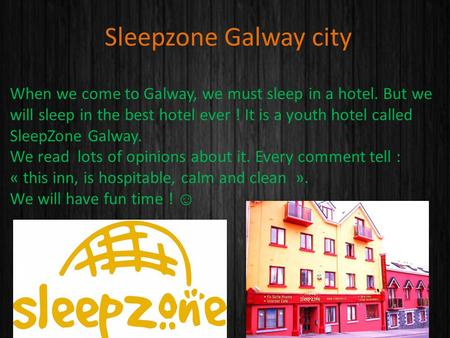 Sleepzone Galway city When we come to Galway, we must sleep in a hotel. But we will sleep in the best hotel ever ! It is a youth hotel called SleepZone.