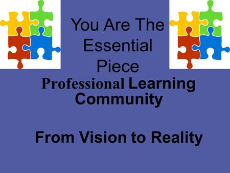 You Are The Essential Piece Professional Learning Community From Vision to Reality.