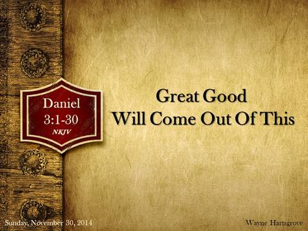 Great Good Will Come Out Of This Daniel3:1-30NKJV Sunday, November 30, 2014Wayne Hartsgrove.