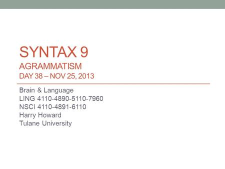 SYNTAX 9 AGRAMMATISM DAY 38 – NOV 25, 2013 Brain & Language LING 4110-4890-5110-7960 NSCI 4110-4891-6110 Harry Howard Tulane University.