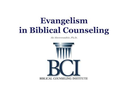 Evangelism in Biblical Counseling Ab Abercrombie, Ph.D.