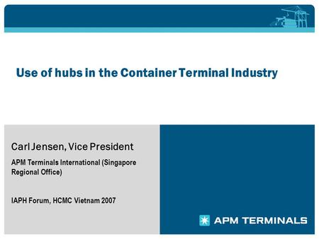 Use of hubs in the Container Terminal Industry Carl Jensen, Vice President APM Terminals International (Singapore Regional Office) IAPH Forum, HCMC Vietnam.